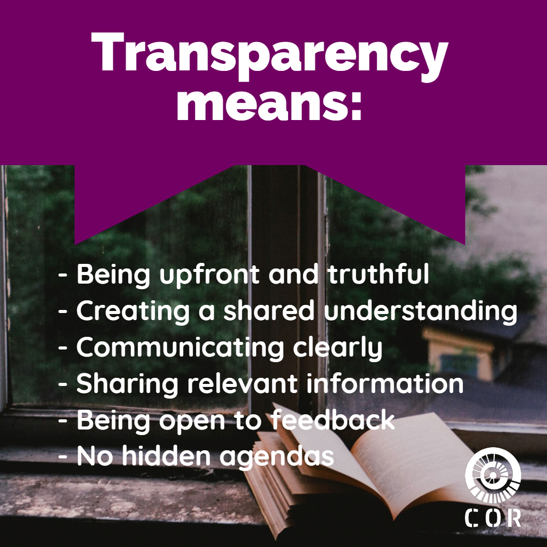 Transparency means: being upfront and truthful, creating a shared understanding, communicating clearly, sharing relevant information, being open to feedback, and no hidden agendas.
