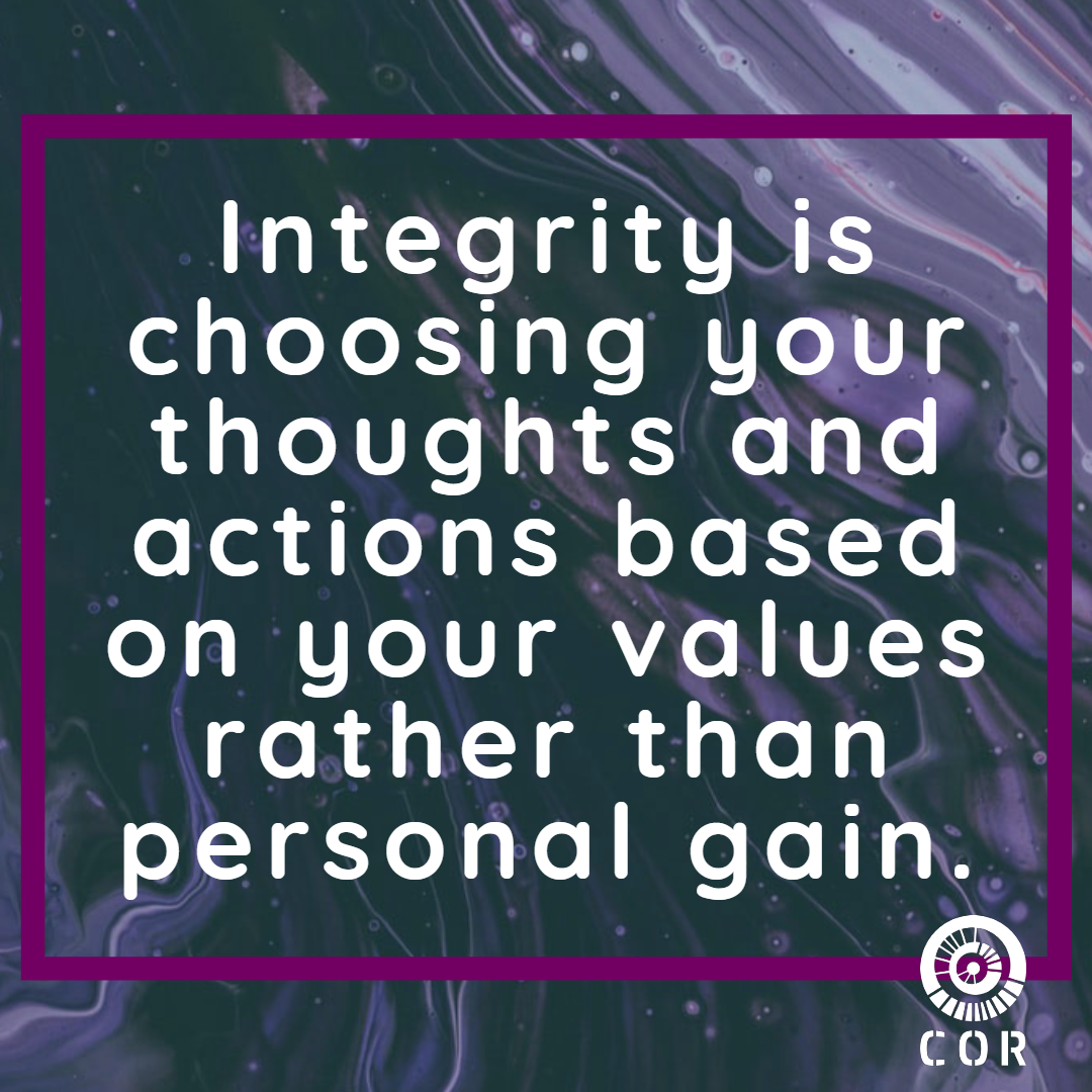 Integrity is choosing your thoughts and actions based on your values rather than personal gain.